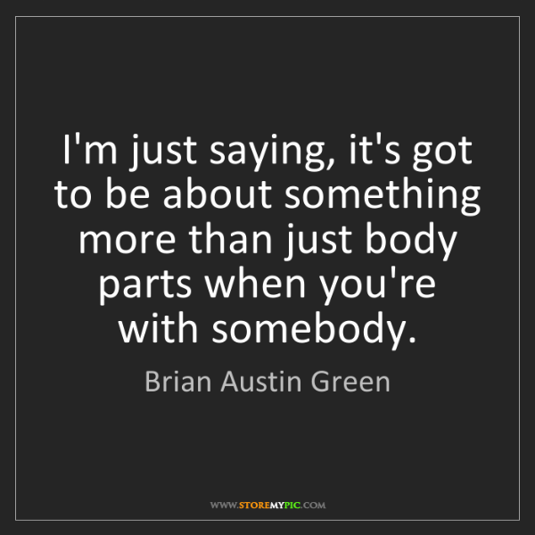 Brian Austin Green: I'm just saying, it's got to be about something more...