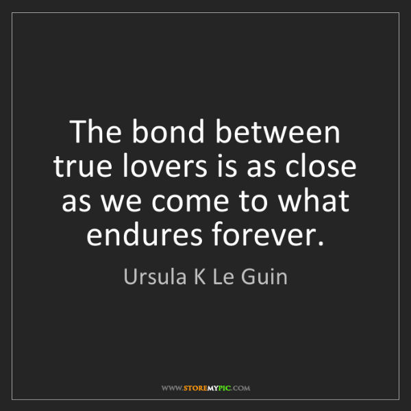 Ursula K Le Guin: The bond between true lovers is as close as we come to...