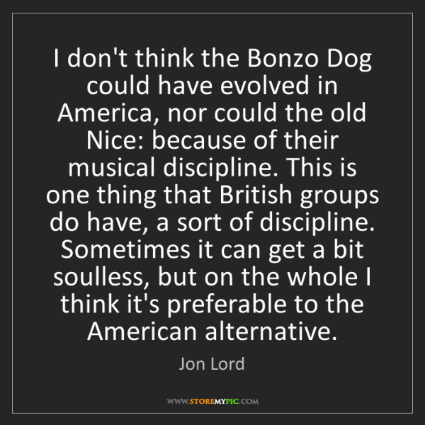 Jon Lord: I don't think the Bonzo Dog could have evolved in America,...