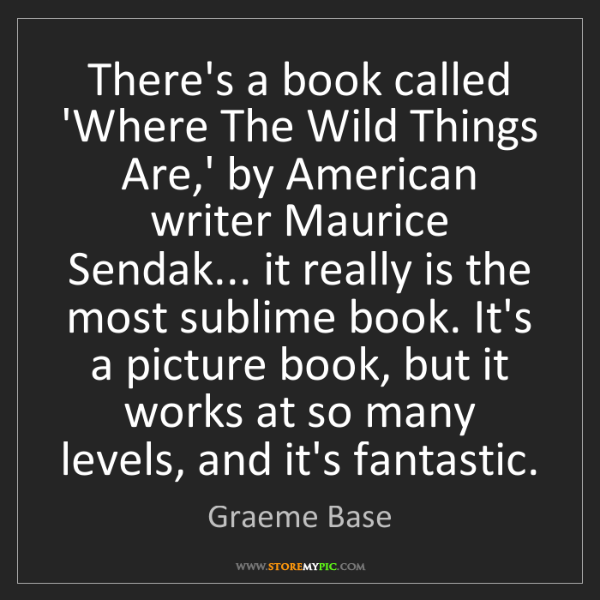 Graeme Base: There's a book called 'Where The Wild Things Are,' by...