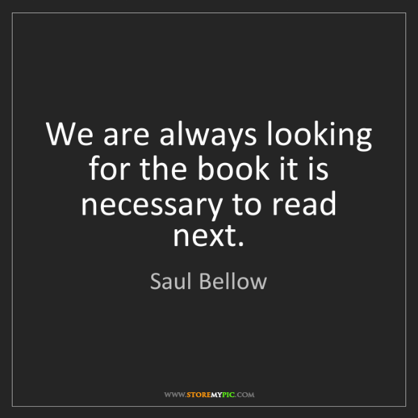 Saul Bellow: We are always looking for the book it is necessary to...