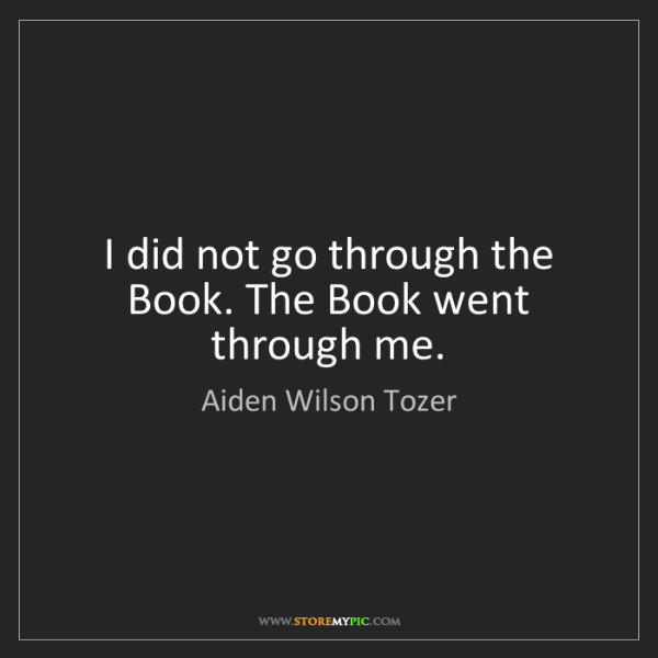 Aiden Wilson Tozer: I did not go through the Book. The Book went through...
