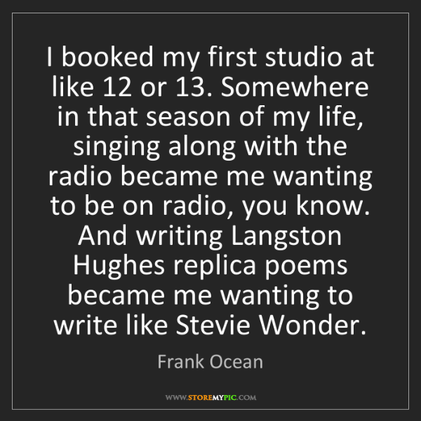 Frank Ocean: I booked my first studio at like 12 or 13. Somewhere...