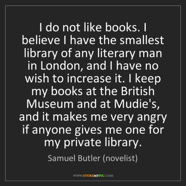 Samuel Butler (novelist): I do not like books. I believe I have the smallest library...