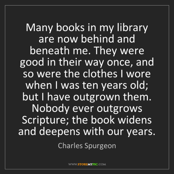 Charles Spurgeon: Many books in my library are now behind and beneath me....