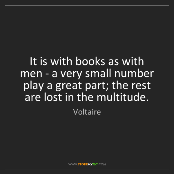 Voltaire: It is with books as with men - a very small number play...