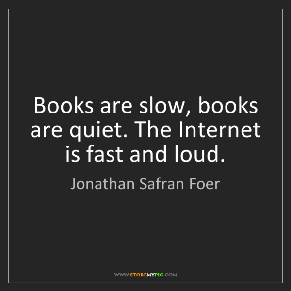 Jonathan Safran Foer: Books are slow, books are quiet. The Internet is fast...