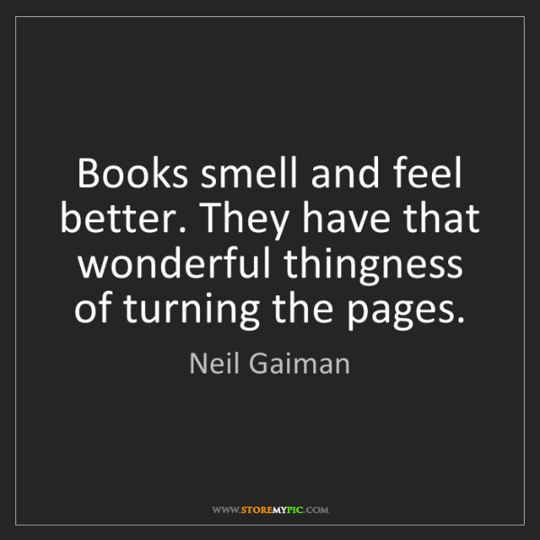 Neil Gaiman: Books smell and feel better. They have that wonderful...