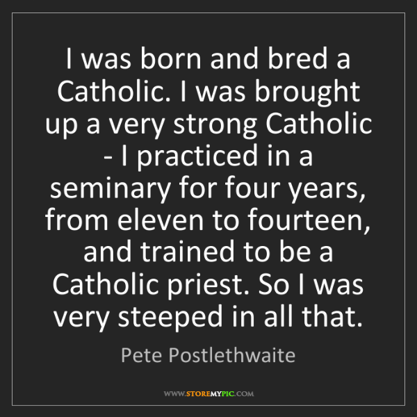 Pete Postlethwaite: I was born and bred a Catholic. I was brought up a very...