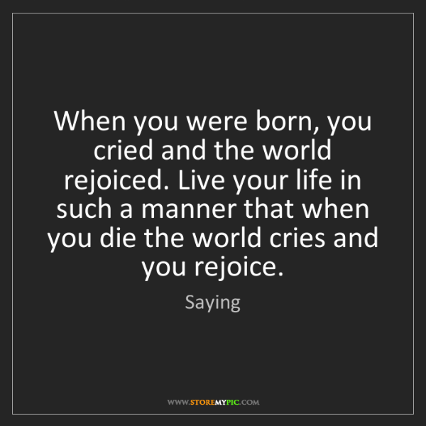 Saying: When you were born, you cried and the world rejoiced....