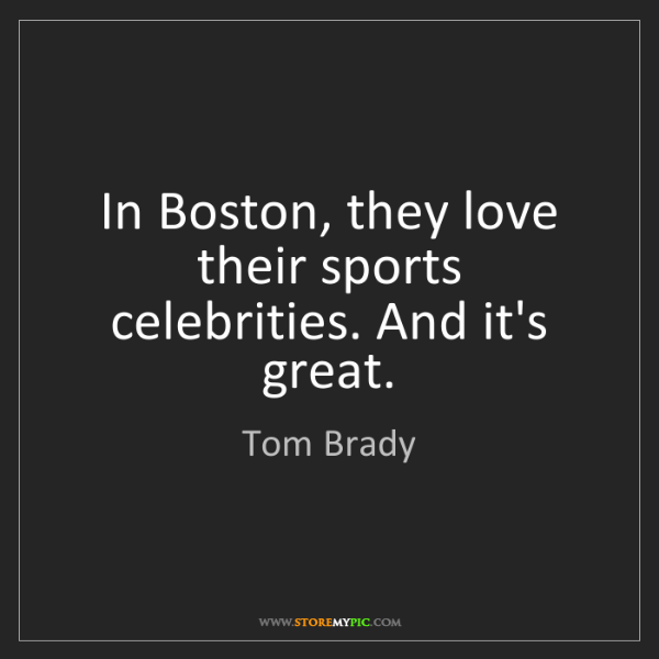 Tom Brady: In Boston, they love their sports celebrities. And it's...