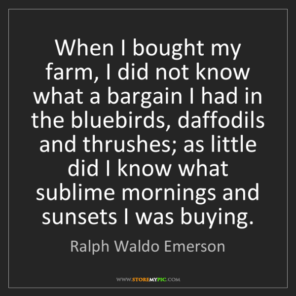 Ralph Waldo Emerson: When I bought my farm, I did not know what a bargain...
