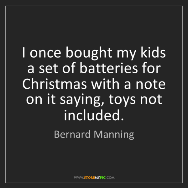 Bernard Manning: I once bought my kids a set of batteries for Christmas...