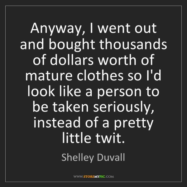 Shelley Duvall: Anyway, I went out and bought thousands of dollars worth...