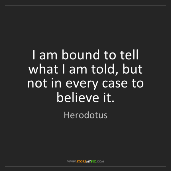 Herodotus: I am bound to tell what I am told, but not in every case...