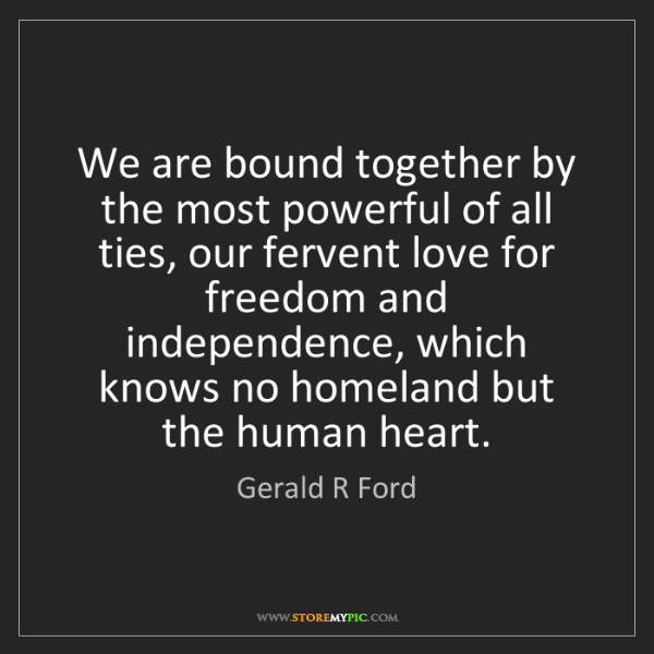 Gerald R Ford: We are bound together by the most powerful of all ties,...