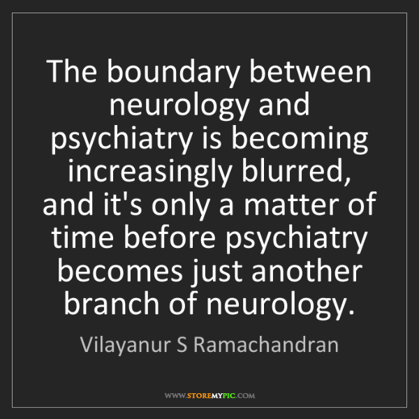 Vilayanur S Ramachandran: The boundary between neurology and psychiatry is becoming...