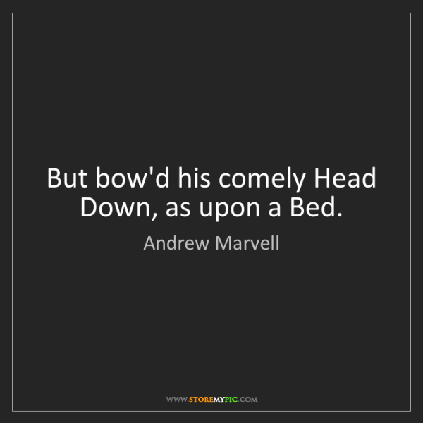 Andrew Marvell: But bow'd his comely Head Down, as upon a Bed.