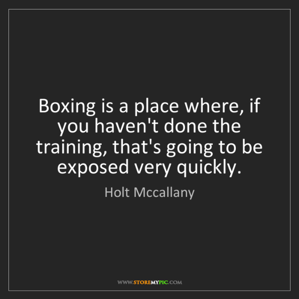 Holt Mccallany: Boxing is a place where, if you haven't done the training,...