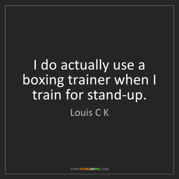 Louis C K: I do actually use a boxing trainer when I train for stand-up.