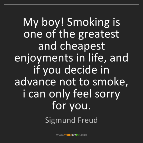 Sigmund Freud: My boy! Smoking is one of the greatest and cheapest enjoyments...