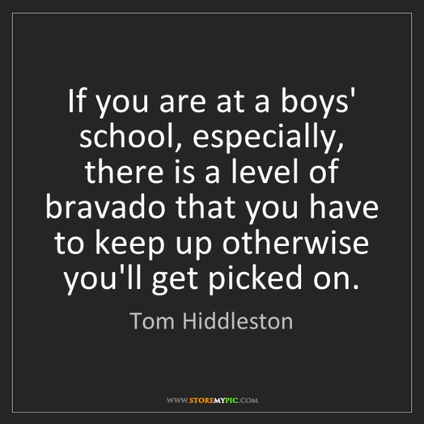 Tom Hiddleston: If you are at a boys' school, especially, there is a...