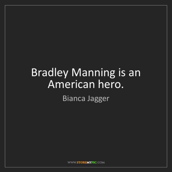 Bianca Jagger: Bradley Manning is an American hero.