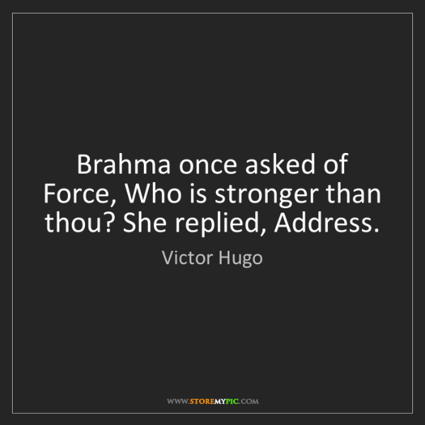 Victor Hugo: Brahma once asked of Force, Who is stronger than thou?...