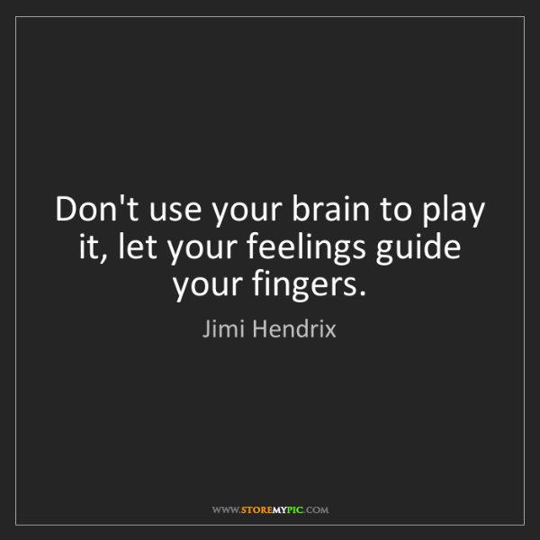 Jimi Hendrix: Don't use your brain to play it, let your feelings guide...