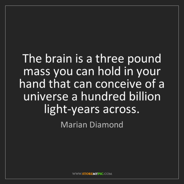 Marian Diamond: The brain is a three pound mass you can hold in your...