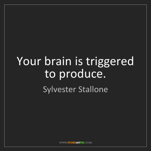 Sylvester Stallone: Your brain is triggered to produce.