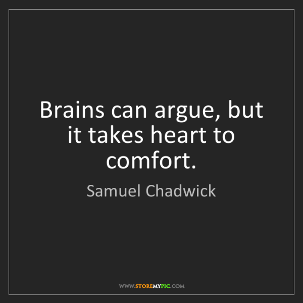 Samuel Chadwick: Brains can argue, but it takes heart to comfort.