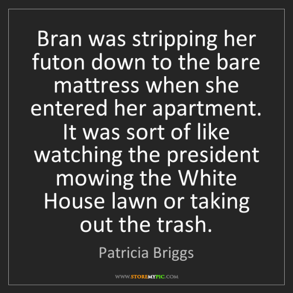 Patricia Briggs: Bran was stripping her futon down to the bare mattress...