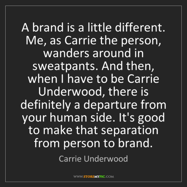 Carrie Underwood: A brand is a little different. Me, as Carrie the person,...