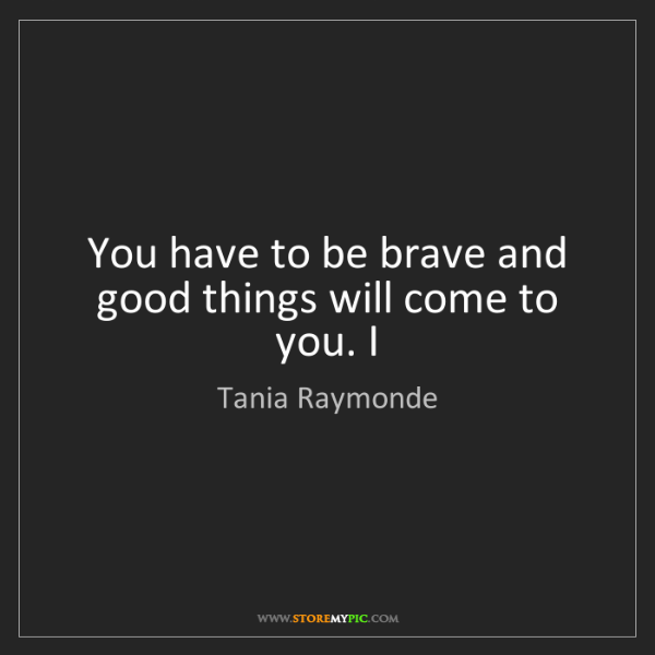 Tania Raymonde: You have to be brave and good things will come to you....