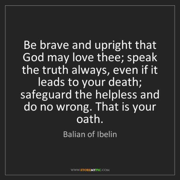 Balian of Ibelin: Be brave and upright that God may love thee; speak the...