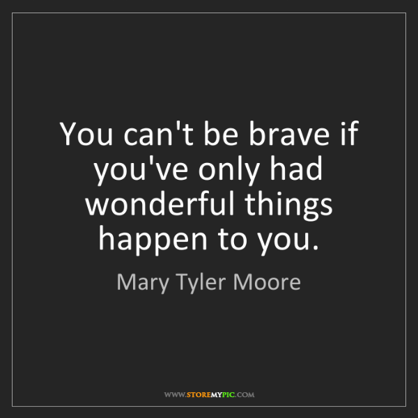 Mary Tyler Moore: You can't be brave if you've only had wonderful things...