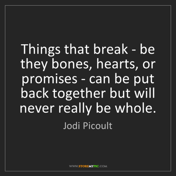Jodi Picoult: Things that break - be they bones, hearts, or promises...