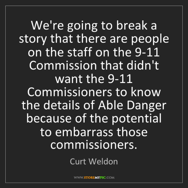Curt Weldon: We're going to break a story that there are people on...