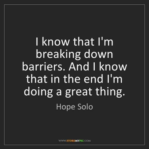 Hope Solo: I know that I'm breaking down barriers. And I know that...