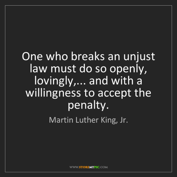 Martin Luther King, Jr.: One who breaks an unjust law must do so openly, lovingly,......