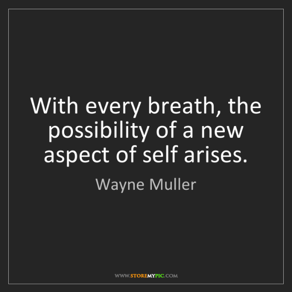 Wayne Muller: With every breath, the possibility of a new aspect of...