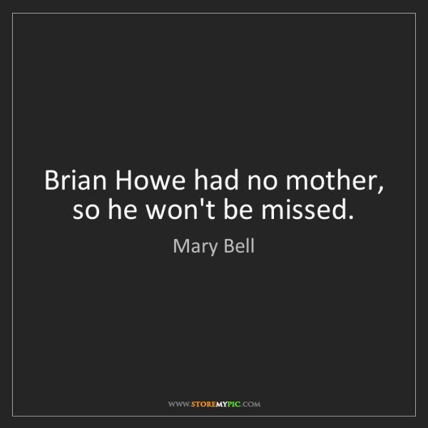 Mary Bell: Brian Howe had no mother, so he won't be missed.