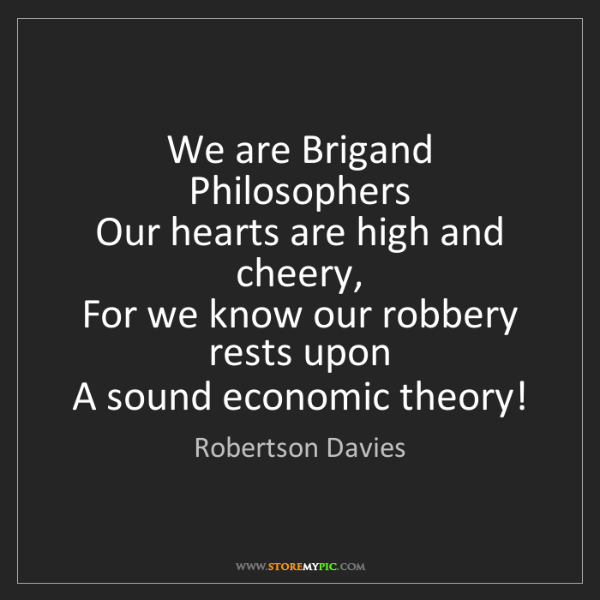 Robertson Davies: We are Brigand Philosophers   Our hearts are high and...