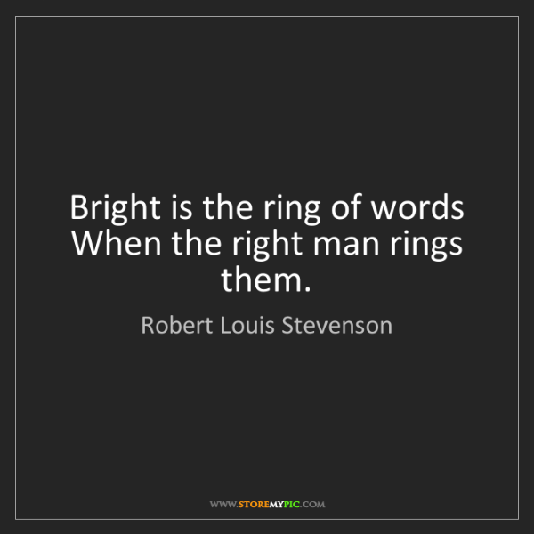 Robert Louis Stevenson: Bright is the ring of words   When the right man rings...