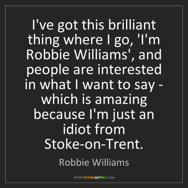 Robbie Williams: I've got this brilliant thing where I go, 'I'm Robbie...