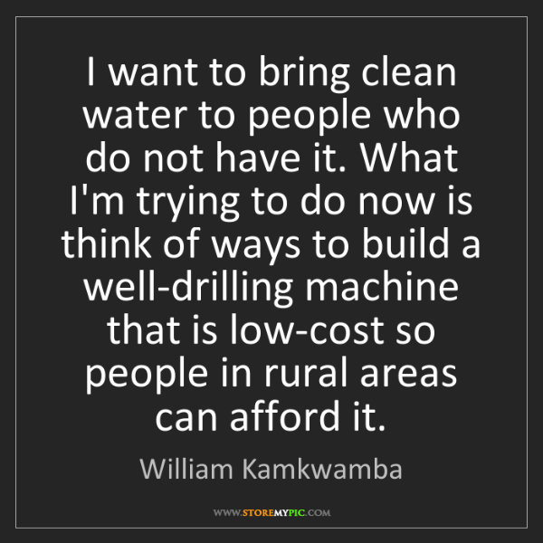 William Kamkwamba: I want to bring clean water to people who do not have...