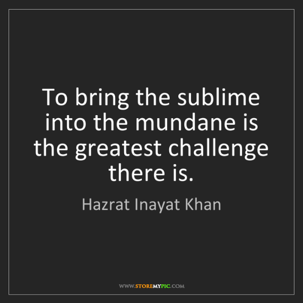 Hazrat Inayat Khan: To bring the sublime into the mundane is the greatest...