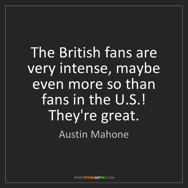 Austin Mahone: The British fans are very intense, maybe even more so...