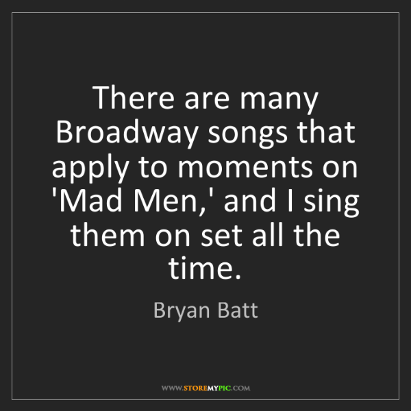 Bryan Batt: There are many Broadway songs that apply to moments on...